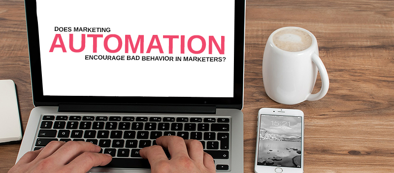 Does marketing automation encourage bad behavior in marketers
