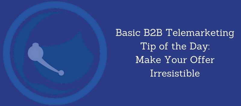 Basic B2B Telemarketing Tip of the Day Make Your Offer Irresistible