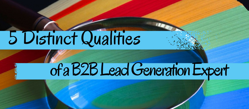 5 distinct qualities of a B2B Lead Generation Expert