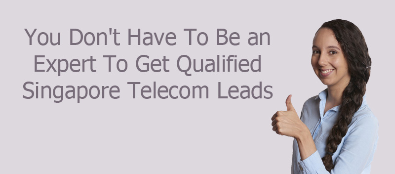 You Don't Have To Be an Expert To Get Qualified Singapore Telecom Leads