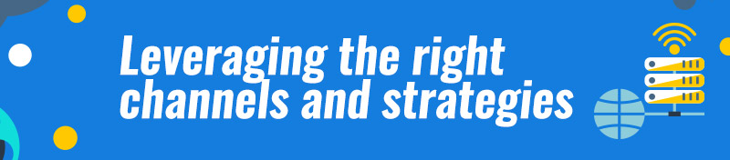 Leveraging the right channels and strategies