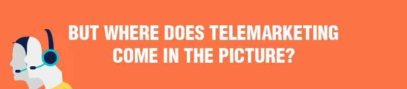 But where does telemarketing come in the picture