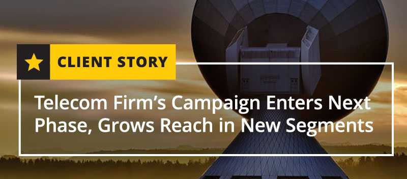 Telecom Firm's Campaign Enters Next Phase, Grows Reach in New Segments [CASE STUDY]