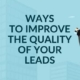Ways to Improve The Quality of Your Leads