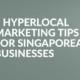 5 Hyperlocal Marketing Tips for Singaporean Businesses