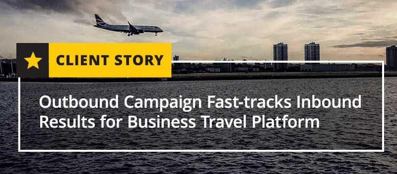 Outbound Campaign Fast-tracks Inbound Results for Business Travel Platform [CASE STUDY]