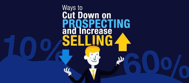 Ways to Cut Down on Prospecting and Increase Selling