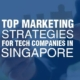 The Top Marketing Strategies For Tech Companies in Singapore