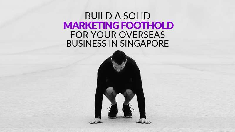 Build a Solid Marketing Foothold For Your Overseas Business in Singapore