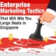 Enterprise Marketing Tactics That Will Win You Large Deals in Singapore