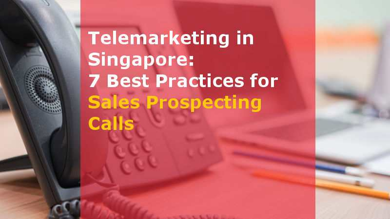 Telemarketing in Singapore 7 Best Practices for Sales Prospecting Calls