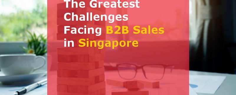The Greatest Challenges Facing B2B Sales in Singapore (Featured Image)