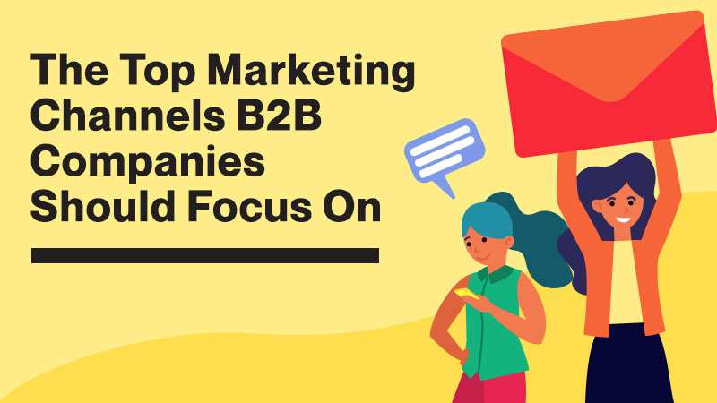 The Top Marketing Channels B2B Companies Should Focus On