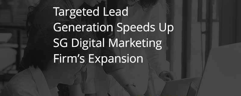 Targeted Lead Generation Speeds Up SG Digital Marketing Firm's Expansion