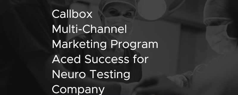 Callbox Multi Channel Marketing Program Aced Success for Neuro Testing Company [CASE STUDY]