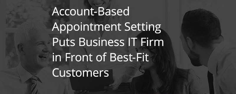 Account-Based Appointment Setting Puts Business IT Firm in Front of Best-Fit Customers (Featured Image)