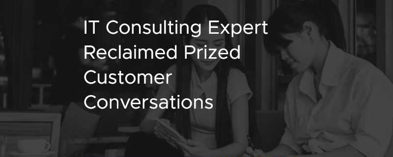 IT Consulting Expert Reclaimed Prized Customer Conversations [CASE STUDY]