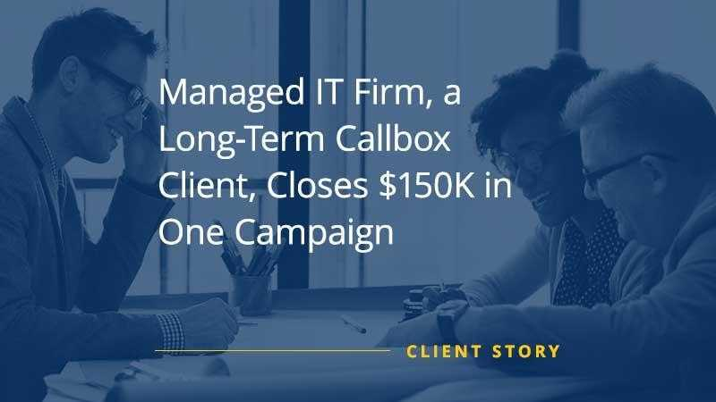 Managed IT Firm Long Term Callbox Client Closes 150K in One Campaign [CASE STUDY]