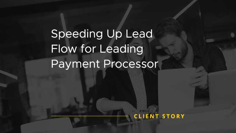 Speeding Up Lead Flow for Leading Payment Processor [CASE STUDY]