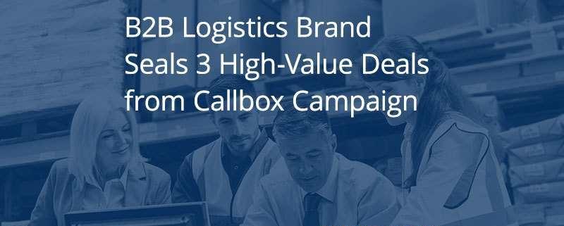 B2B Logistics Brand Seals $6M in New Deals from Callbox Campaign