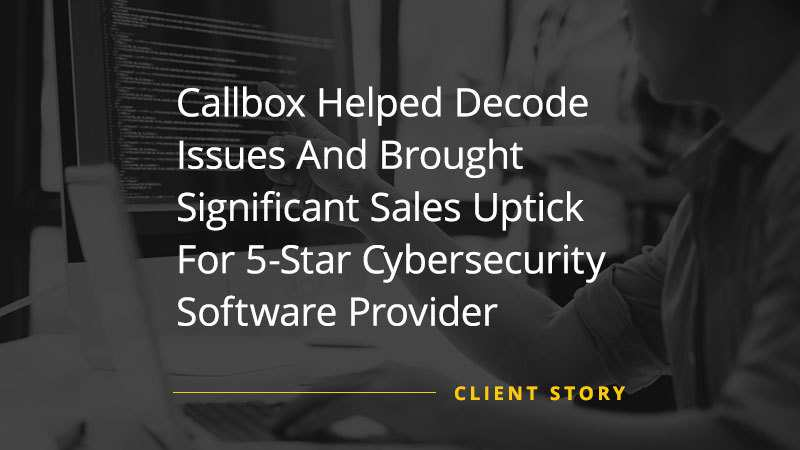 Callbox Helped Decode Issues And Brought Significant Sales Uptick For 5-Star Cybersecurity Software Provider