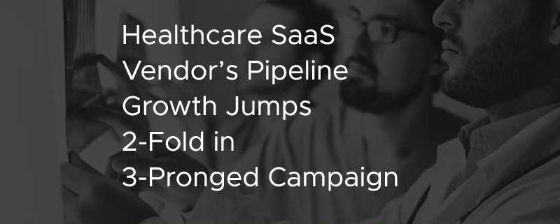 Healthcare SaaS Vendor's Pipeline Growth Jumps 2-Fold in 3-Pronged Campaign