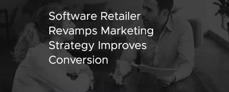 Software Retailer Revamps Marketing Strategy Improves Conversion [CASE STUDY]