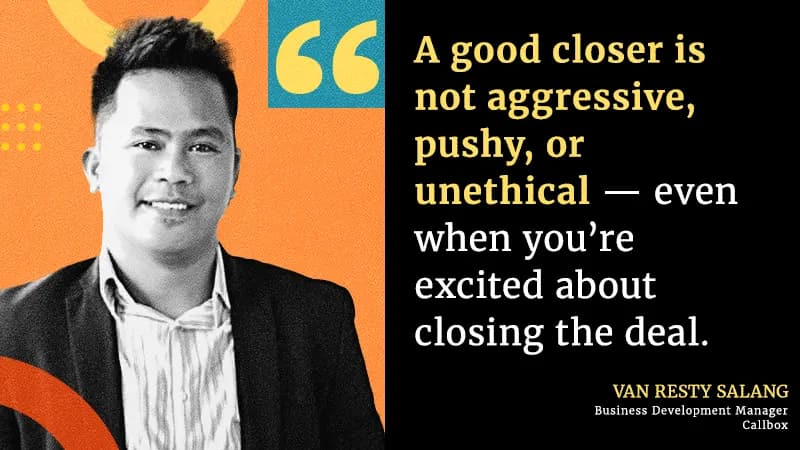 A good closer is not aggressive, pushy, or unethical — even when you're excited about closing the deal.