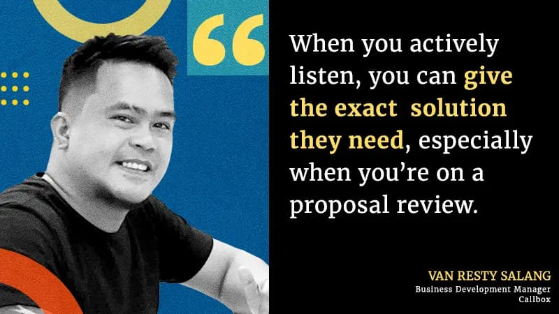 When you actively listen, you can give the exact  solution they need, especially when you're on a proposal review