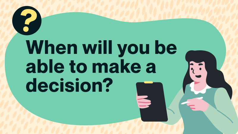 When will you be able to make a decision?