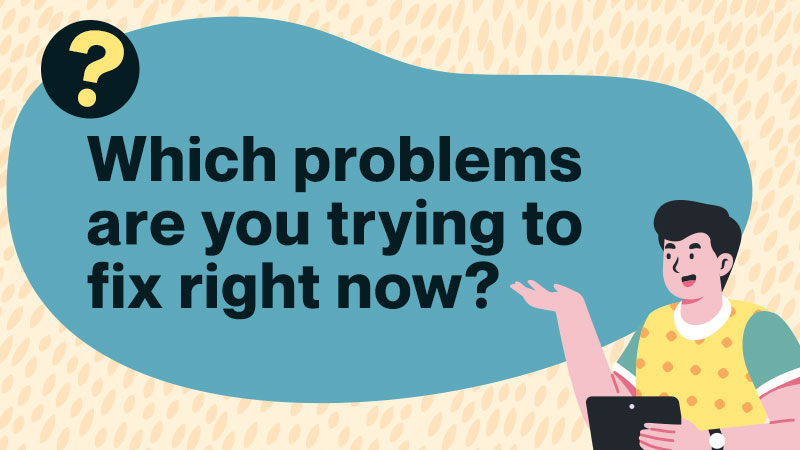 Which problems are you trying to fix right now?